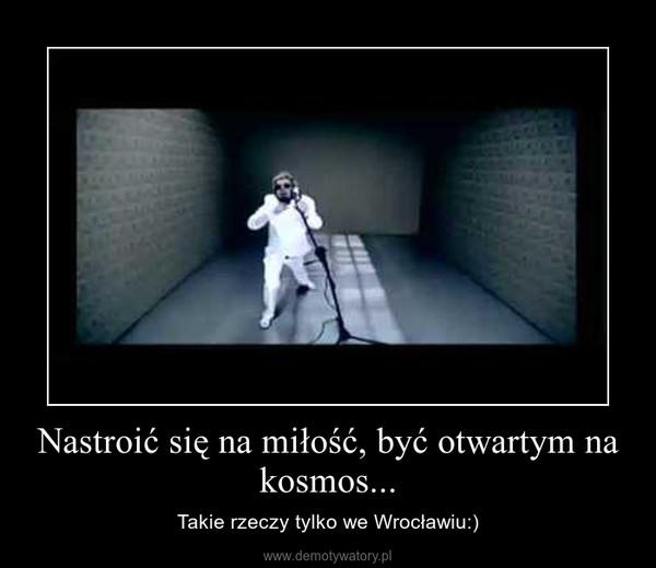 Nastroić się na miłość, być otwartym na kosmos... – Takie rzeczy tylko we Wrocławiu:)