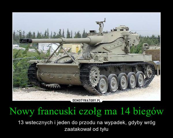 Nowy francuski czołg ma 14 biegów – 13 wstecznych i jeden do przodu na wypadek, gdyby wróg zaatakował od tyłu