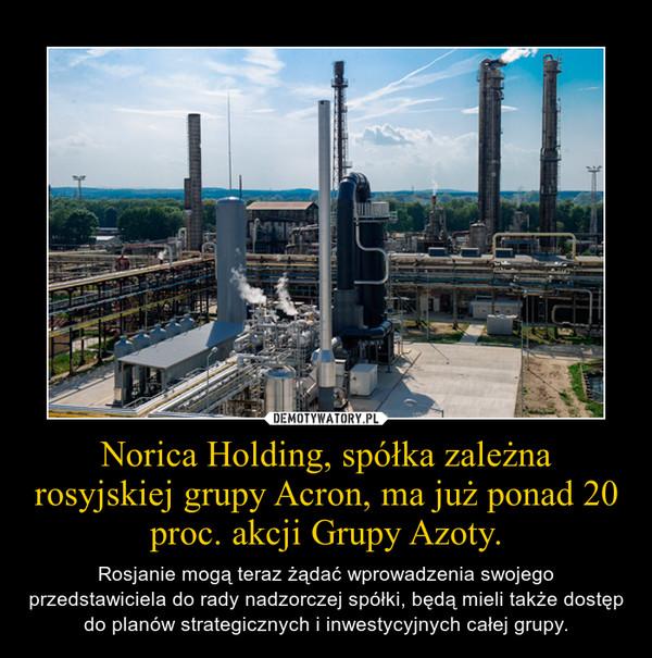 Norica Holding, spółka zależna rosyjskiej grupy Acron, ma już ponad 20 proc. akcji Grupy Azoty. – Rosjanie mogą teraz żądać wprowadzenia swojego przedstawiciela do rady nadzorczej spółki, będą mieli także dostęp do planów strategicznych i inwestycyjnych całej grupy.
