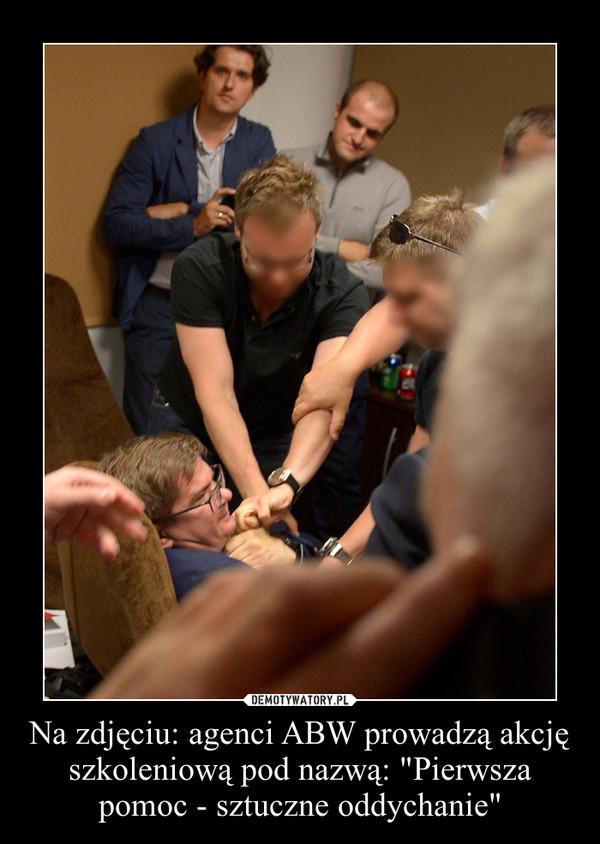 """Na zdjęciu: agenci ABW prowadzą akcję szkoleniową pod nazwą: """"Pierwsza pomoc - sztuczne oddychanie"""" –"""