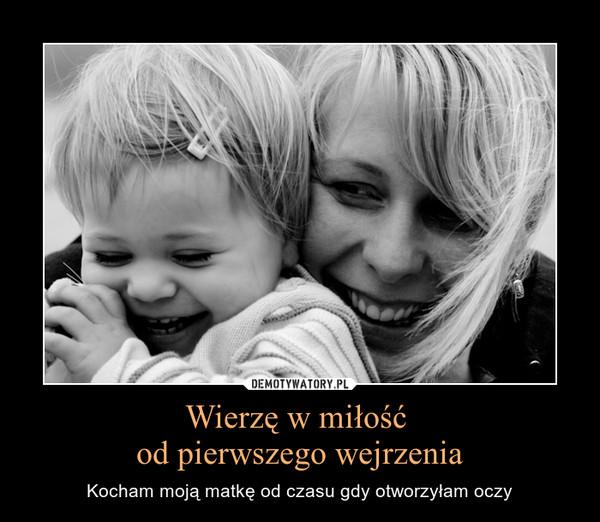 Wierzę w miłość od pierwszego wejrzenia – Kocham moją matkę od czasu gdy otworzyłam oczy