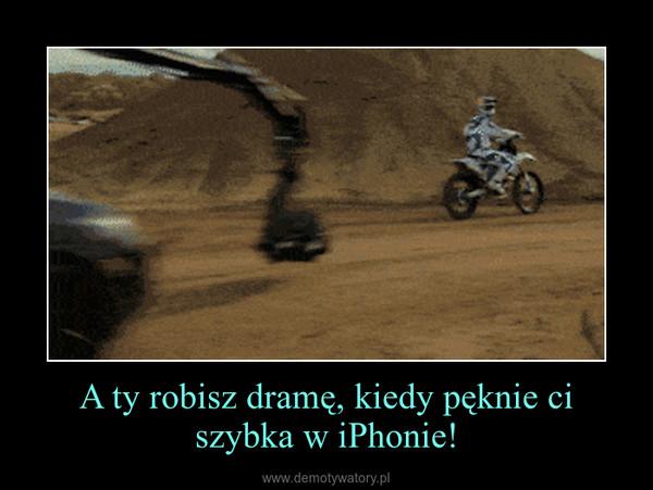A ty robisz dramę, kiedy pęknie ci szybka w iPhonie! –