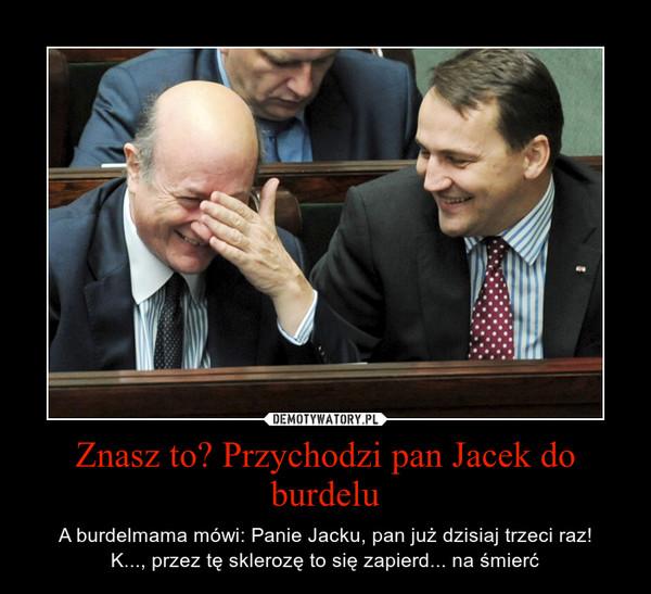 Znasz to? Przychodzi pan Jacek do burdelu – A burdelmama mówi: Panie Jacku, pan już dzisiaj trzeci raz!\nK..., przez tę sklerozę to się zapierd... na śmierć