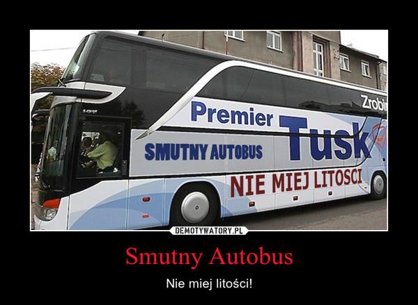 Smutny Autobus – Nie miej litości!