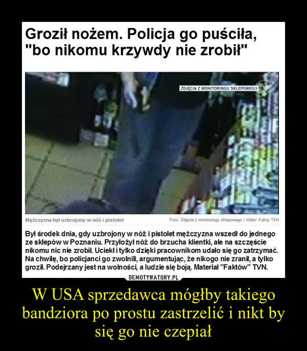W USA sprzedawca mógłby takiego bandziora po prostu zastrzelić i nikt by się go nie czepiał –