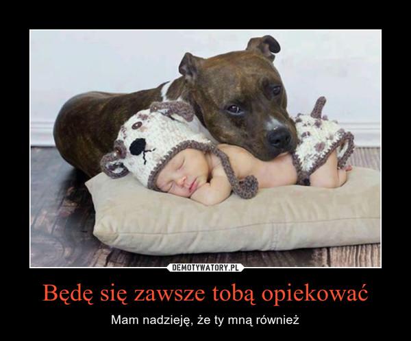 Będę się zawsze tobą opiekować – Mam nadzieję, że ty mną również