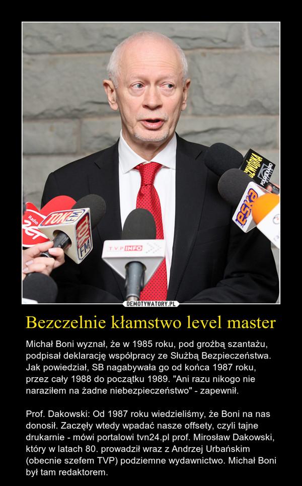 """Bezczelnie kłamstwo level master – Michał Boni wyznał, że w 1985 roku, pod groźbą szantażu, podpisał deklarację współpracy ze Służbą Bezpieczeństwa. Jak powiedział, SB nagabywała go od końca 1987 roku, przez cały 1988 do początku 1989. """"Ani razu nikogo nie naraziłem na żadne niebezpieczeństwo"""" - zapewnił.Prof. Dakowski: Od 1987 roku wiedzieliśmy, że Boni na nas donosił. Zaczęły wtedy wpadać nasze offsety, czyli tajne drukarnie - mówi portalowi tvn24.pl prof. Mirosław Dakowski, który w latach 80. prowadził wraz z Andrzej Urbańskim (obecnie szefem TVP) podziemne wydawnictwo. Michał Boni był tam redaktorem."""