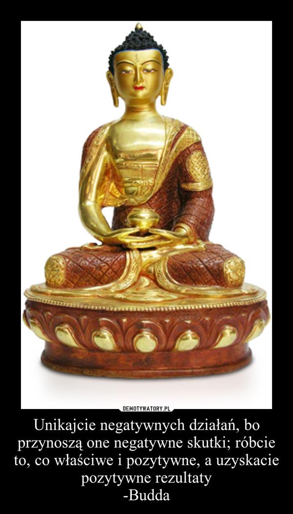 Unikajcie negatywnych działań, bo przynoszą one negatywne skutki; róbcie to, co właściwe i pozytywne, a uzyskacie pozytywne rezultaty-Budda –