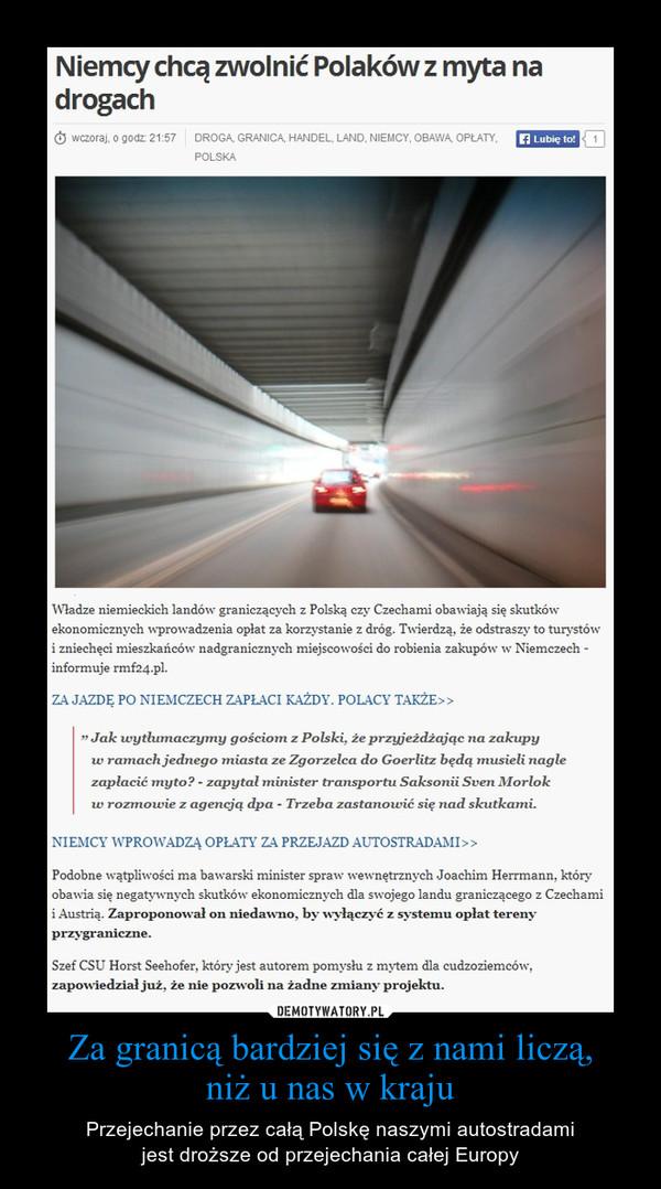 Za granicą bardziej się z nami liczą,niż u nas w kraju – Przejechanie przez całą Polskę naszymi autostradamijest droższe od przejechania całej Europy