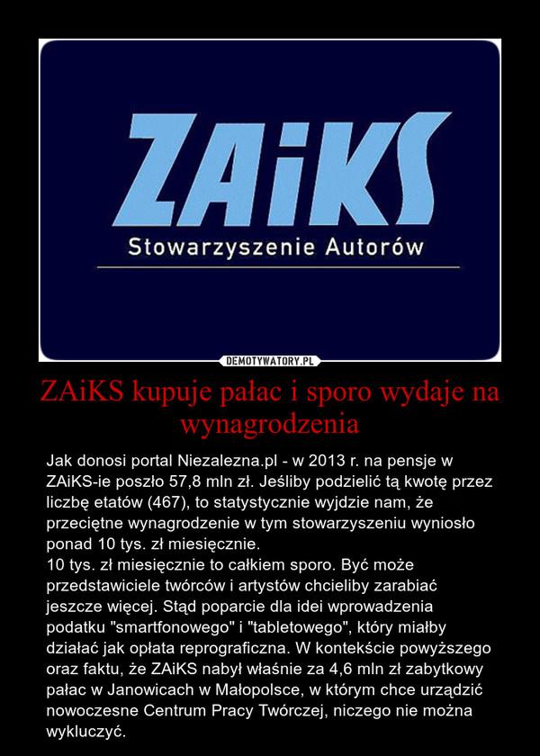 """ZAiKS kupuje pałac i sporo wydaje na wynagrodzenia – Jak donosi portal Niezalezna.pl - w 2013 r. na pensje w ZAiKS-ie poszło 57,8 mln zł. Jeśliby podzielić tą kwotę przez liczbę etatów (467), to statystycznie wyjdzie nam, że przeciętne wynagrodzenie w tym stowarzyszeniu wyniosło ponad 10 tys. zł miesięcznie.10 tys. zł miesięcznie to całkiem sporo. Być może przedstawiciele twórców i artystów chcieliby zarabiać jeszcze więcej. Stąd poparcie dla idei wprowadzenia podatku """"smartfonowego"""" i """"tabletowego"""", który miałby działać jak opłata reprograficzna. W kontekście powyższego oraz faktu, że ZAiKS nabył właśnie za 4,6 mln zł zabytkowy pałac w Janowicach w Małopolsce, w którym chce urządzić nowoczesne Centrum Pracy Twórczej, niczego nie można wykluczyć."""