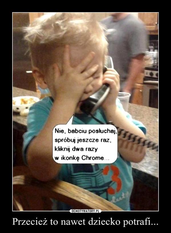 Przecież to nawet dziecko potrafi... –
