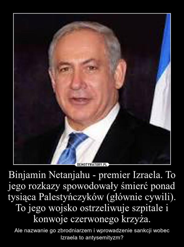 Binjamin Netanjahu - premier Izraela. To jego rozkazy spowodowały śmierć ponad tysiąca Palestyńczyków (głównie cywili). To jego wojsko ostrzeliwuje szpitale i konwoje czerwonego krzyża. – Ale nazwanie go zbrodniarzem i wprowadzenie sankcji wobec Izraela to antysemityzm?