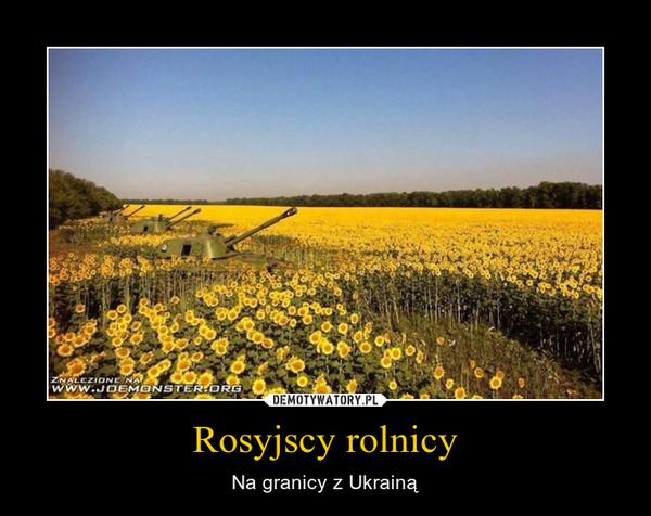 Rosyjscy rolnicy – Na granicy z Ukrainą