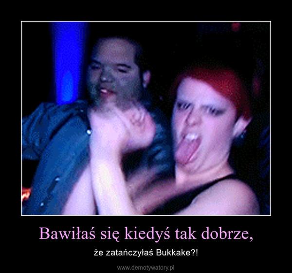 Bawiłaś się kiedyś tak dobrze, – że zatańczyłaś Bukkake?!
