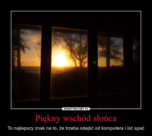 Piękny wschód słońca – To najlepszy znak na to, że trzeba odejść od komputera i iść spać