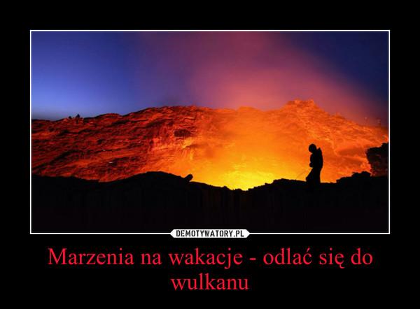 Marzenia na wakacje - odlać się do wulkanu –