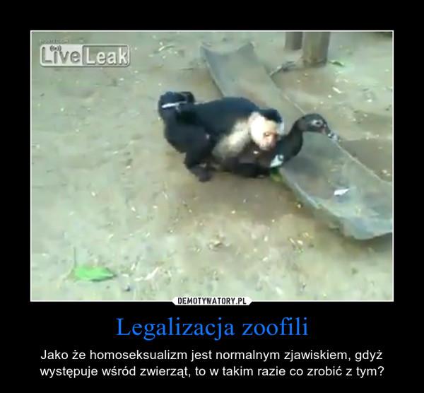 Legalizacja zoofili – Jako że homoseksualizm jest normalnym zjawiskiem, gdyż występuje wśród zwierząt, to w takim razie co zrobić z tym?