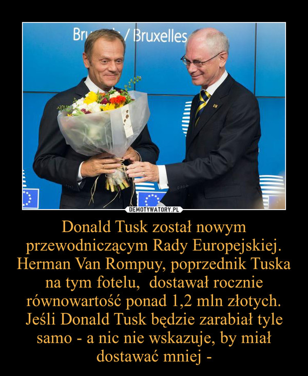 Donald Tusk został nowym przewodniczącym Rady Europejskiej. Herman Van Rompuy, poprzednik Tuska na tym fotelu,  dostawał rocznie równowartość ponad 1,2 mln złotych. Jeśli Donald Tusk będzie zarabiał tyle samo - a nic nie wskazuje, by miał dostawać mniej - –