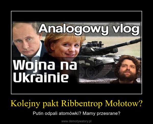 Kolejny pakt Ribbentrop Mołotow? – Putin odpali atomówki? Mamy przesrane?