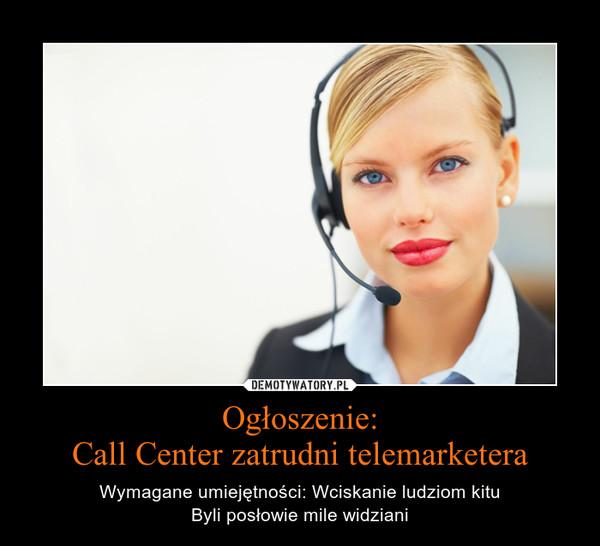 Ogłoszenie:Call Center zatrudni telemarketera – Wymagane umiejętności: Wciskanie ludziom kitu\nByli posłowie mile widziani