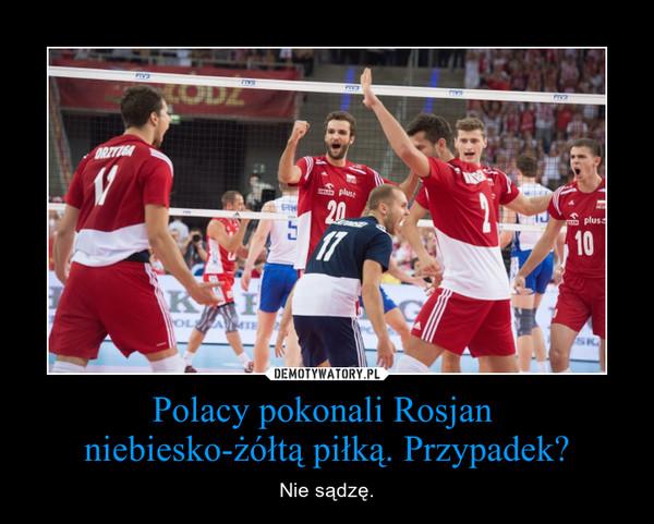 Polacy pokonali Rosjan  niebiesko-żółtą piłką. Przypadek? – Nie sądzę.