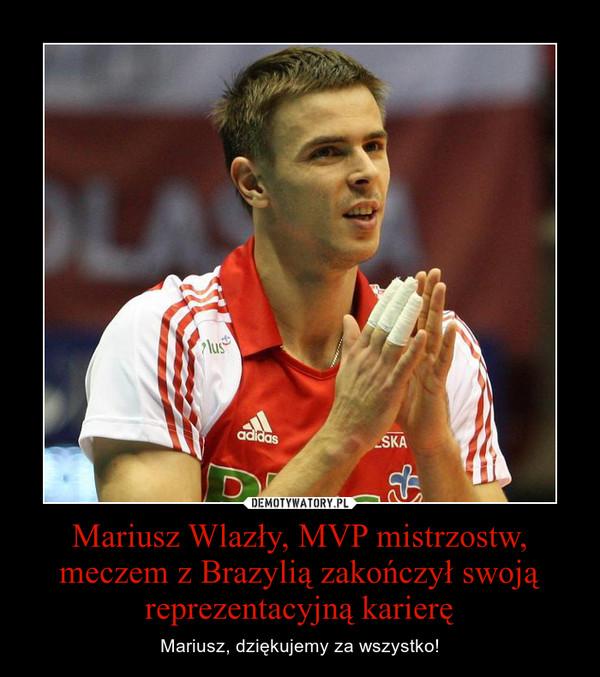 Mariusz Wlazły, MVP mistrzostw, meczem z Brazylią zakończył swoją reprezentacyjną karierę – Mariusz, dziękujemy za wszystko!