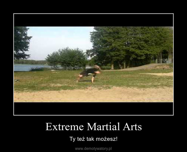Extreme Martial Arts – Ty też tak możesz!