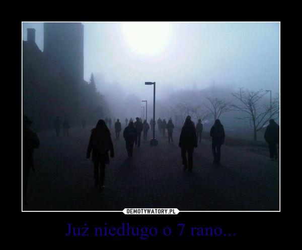 Już niedługo o 7 rano... –