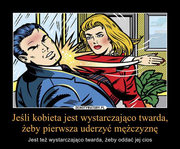 Jeśli kobieta jest wystarczająco twarda, żeby pierwsza uderzyć mężczyznę – Jest też wystarczająco twarda, żeby oddać jej cios