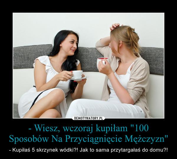 """- Wiesz, wczoraj kupiłam """"100 Sposobów Na Przyciągnięcie Mężczyzn"""" – - Kupiłaś 5 skrzynek wódki?! Jak to sama przytargałaś do domu?!"""
