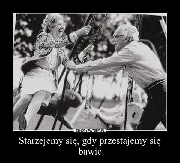 Starzejemy się, gdy przestajemy się bawić –