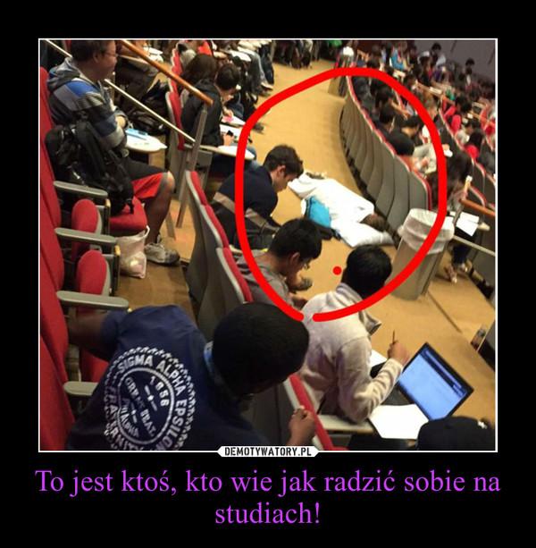 To jest ktoś, kto wie jak radzić sobie na studiach! –