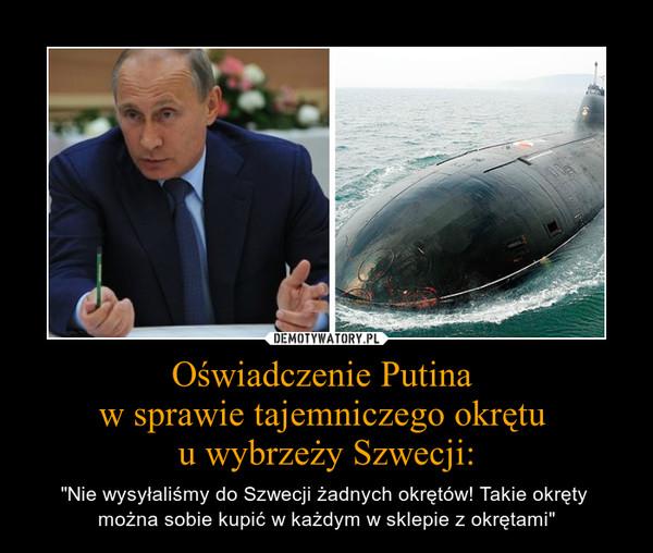 """Oświadczenie Putina  w sprawie tajemniczego okrętu  u wybrzeży Szwecji: – """"Nie wysyłaliśmy do Szwecji żadnych okrętów! Takie okręty  można sobie kupić w każdym w sklepie z okrętami"""""""
