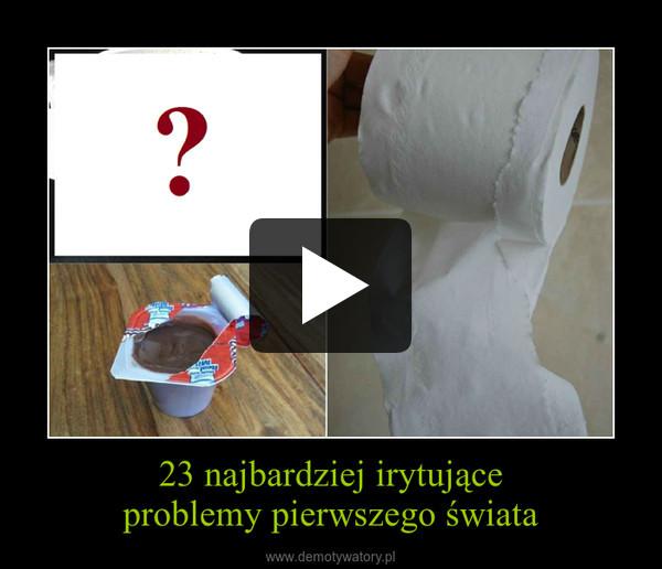 23 najbardziej irytujące problemy pierwszego świata –