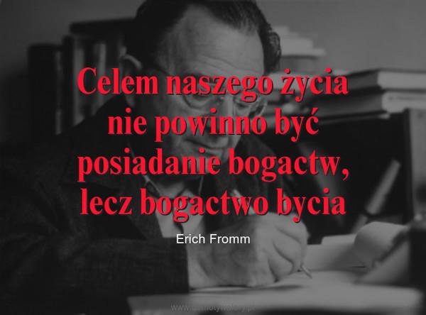 Celem naszego życianie powinno byćposiadanie bogactw,lecz bogactwo bycia – Erich Fromm