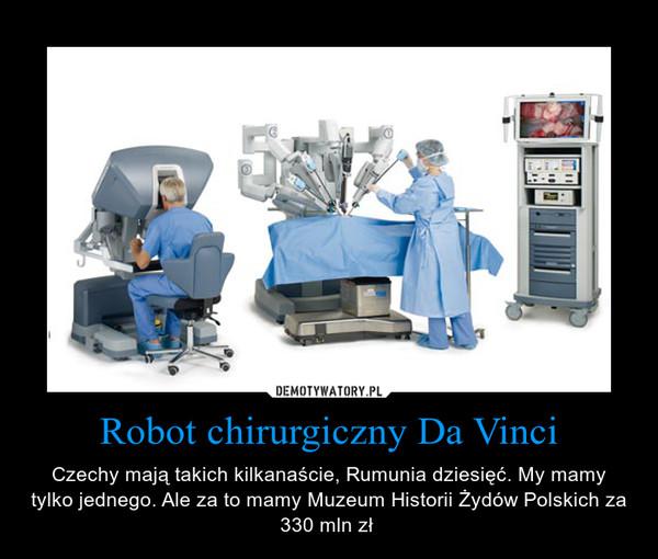 Robot chirurgiczny Da Vinci – Czechy mają takich kilkanaście, Rumunia dziesięć. My mamy tylko jednego. Ale za to mamy Muzeum Historii Żydów Polskich za 330 mln zł