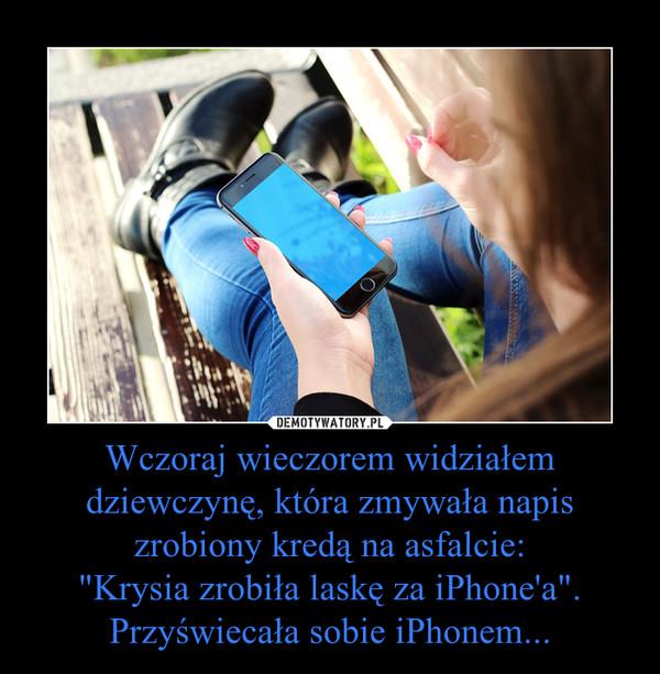 """Wczoraj wieczorem widziałem dziewczynę, która zmywała napis zrobiony kredą na asfalcie:""""Krysia zrobiła laskę za iPhone'a"""".Przyświecała sobie iPhonem... –"""
