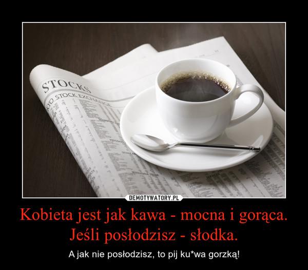 Kobieta jest jak kawa - mocna i gorąca. Jeśli posłodzisz - słodka. – A jak nie posłodzisz, to pij ku*wa gorzką!