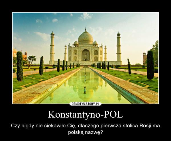 Konstantyno-POL – Czy nigdy nie ciekawiło Cię, dlaczego pierwsza stolica Rosji ma polską nazwę?