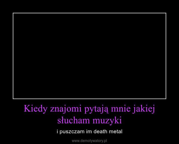 Kiedy znajomi pytają mnie jakiej słucham muzyki – i puszczam im death metal