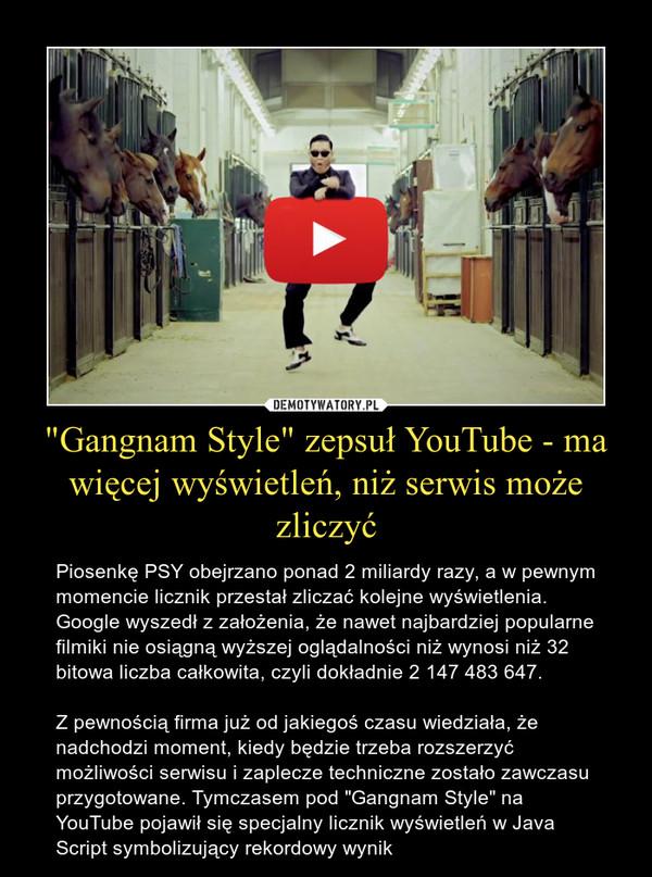 """""""Gangnam Style"""" zepsuł YouTube - ma więcej wyświetleń, niż serwis może zliczyć – Piosenkę PSY obejrzano ponad 2 miliardy razy, a w pewnym momencie licznik przestał zliczać kolejne wyświetlenia.Google wyszedł z założenia, że nawet najbardziej popularne filmiki nie osiągną wyższej oglądalności niż wynosi niż 32 bitowa liczba całkowita, czyli dokładnie 2 147 483 647.Z pewnością firma już od jakiegoś czasu wiedziała, że nadchodzi moment, kiedy będzie trzeba rozszerzyć możliwości serwisu i zaplecze techniczne zostało zawczasu przygotowane. Tymczasem pod """"Gangnam Style"""" na YouTube pojawił się specjalny licznik wyświetleń w Java Script symbolizujący rekordowy wynik"""