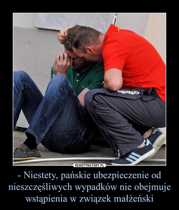 - Niestety, pańskie ubezpieczenie od nieszczęśliwych wypadków nie obejmuje wstąpienia w związek małżeński –