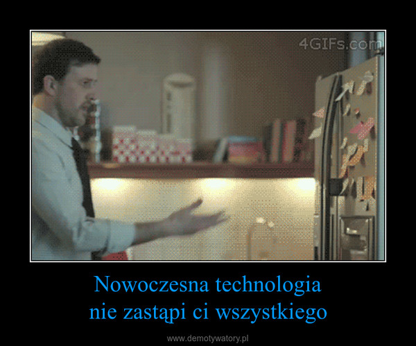 Nowoczesna technologianie zastąpi ci wszystkiego –