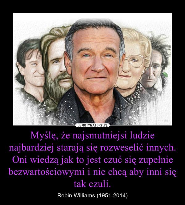 Myślę, że najsmutniejsi ludzie najbardziej starają się rozweselić innych. Oni wiedzą jak to jest czuć się zupełnie bezwartościowymi i nie chcą aby inni się tak czuli. – Robin Williams (1951-2014)