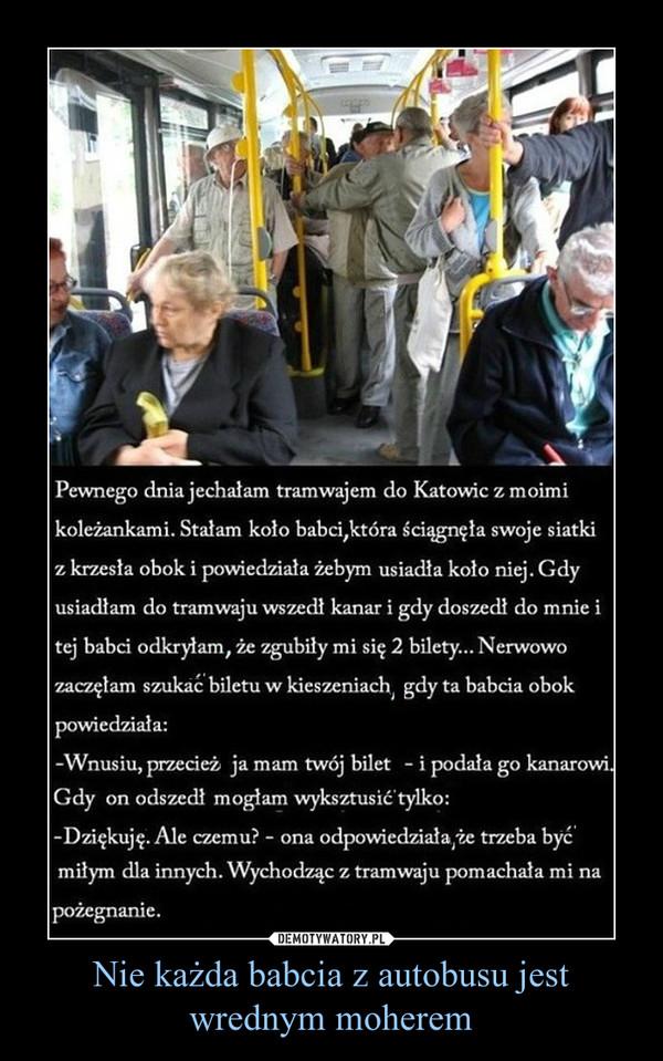 Nie każda babcia z autobusu jest wrednym moherem –  Pewnego dnia jechałam tramwajem do Katowic z moimi koleżankami. Stałam koło babci, która ściągnęła swoje siatki z krzesła obok i powiedziała żebym usiadła koło niej. Gdy usiadłam do tramwaju wszedł kanar i gdy doszedł do mnie i tej babci odkryłam że zgubiły mi się 2 bilety... Nerwowo zaczęłam szukać biletu w kieszeniach gdy ta babcia obok powiedziała:-Wnusiu, przecież ja mam twój bilet. - i podała go kanarowi. Gdy on odszedł mogłam wyksztusić tylko:- Dziękuję. Ale czemu? - ona odpowiedziała że trzeba być miłym dla innych. Wychodząc z tramwaju pomachała mi na pożegnanie.