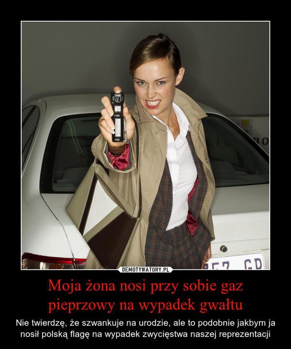 Moja żona nosi przy sobie gaz pieprzowy na wypadek gwałtu – Nie twierdzę, że szwankuje na urodzie, ale to podobnie jakbym ja nosił polską flagę na wypadek zwycięstwa naszej reprezentacji