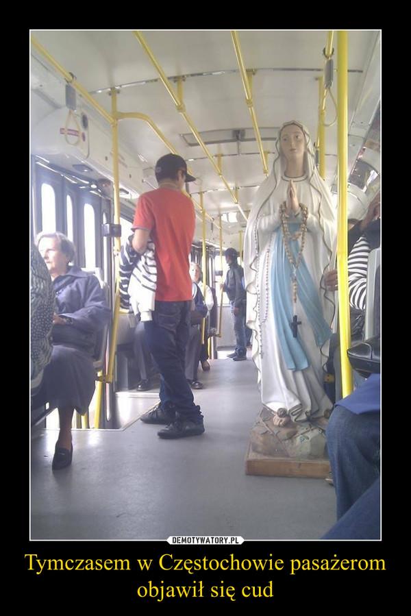 Tymczasem w Częstochowie pasażerom objawił się cud –