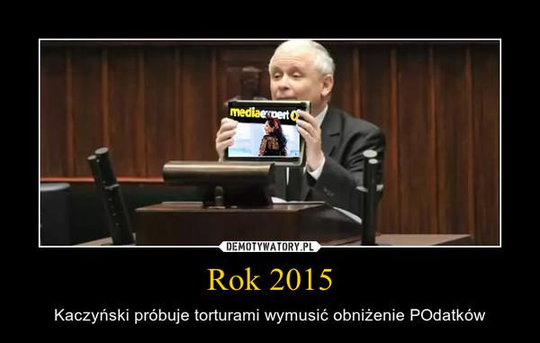 Rok 2015 – Kaczyński próbuje torturami wymusić obniżenie POdatków
