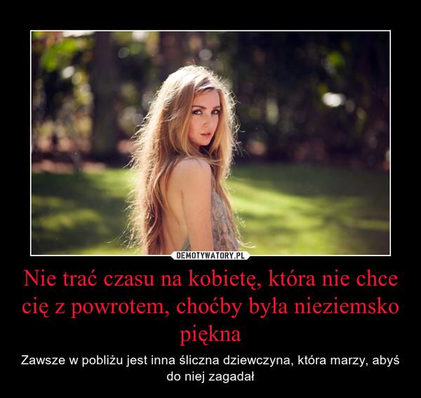 Nie trać czasu na kobietę, która nie chce cię z powrotem, choćby była nieziemsko piękna – Zawsze w pobliżu jest inna śliczna dziewczyna, która marzy, abyś do niej zagadał