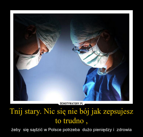 Tnij stary. Nic się nie bój jak zepsujesz to trudno , – żeby  się sądzić w Polsce potrzeba  dużo pieniędzy i  zdrowia